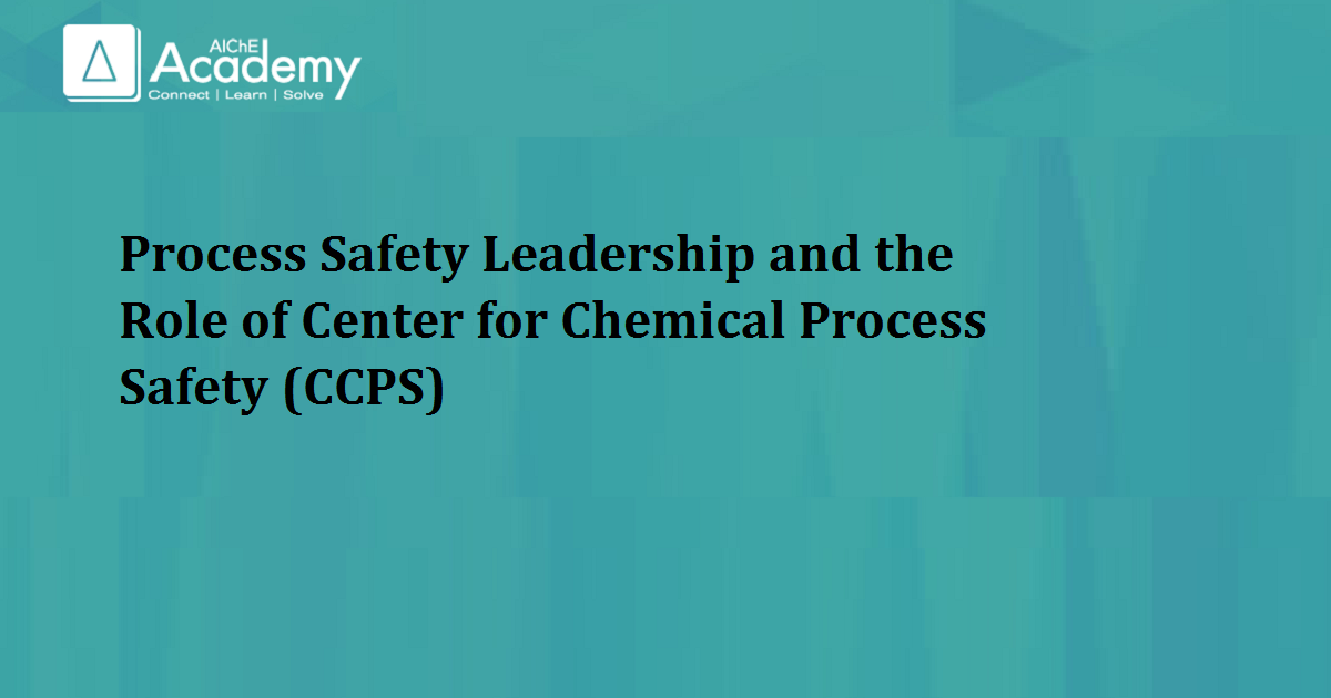 Process Safety Leadership and the Role of Center for Chemical Process Safety