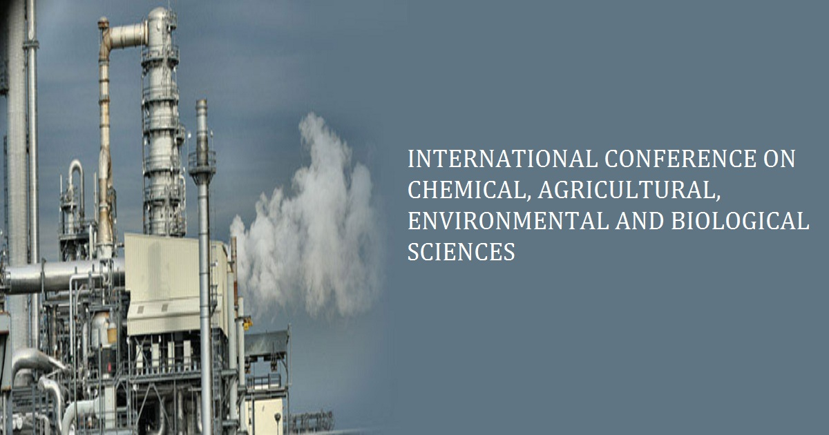 INTERNATIONAL CONFERENCE ON CHEMICAL, AGRICULTURAL, ENVIRONMENTAL AND BIOLOGICAL SCIENCES