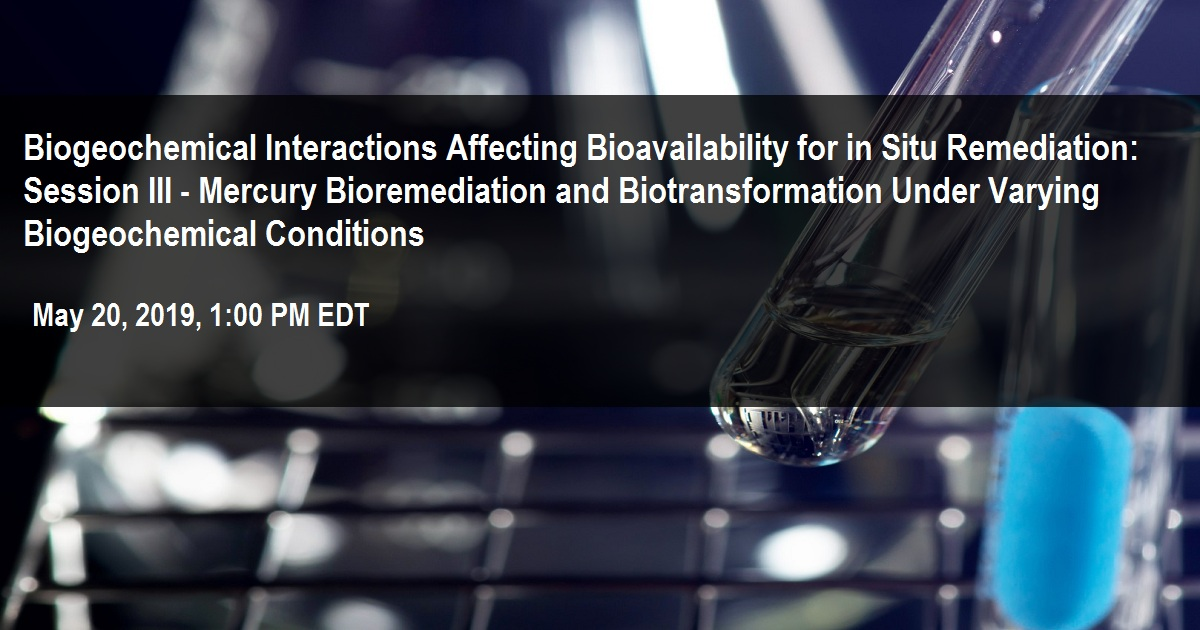 Biogeochemical Interactions Affecting Bioavailability for in Situ Remediation: Session III - Mercury Bioremediation and Biotransformation Under Varying Biogeochemical Conditions