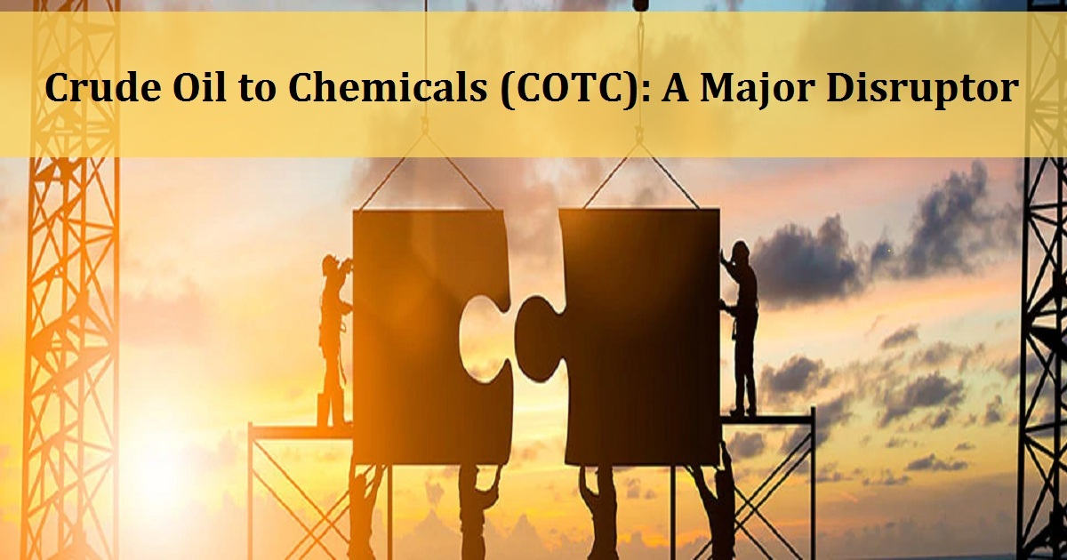 Crude Oil to Chemicals (COTC): A Major Disruptor