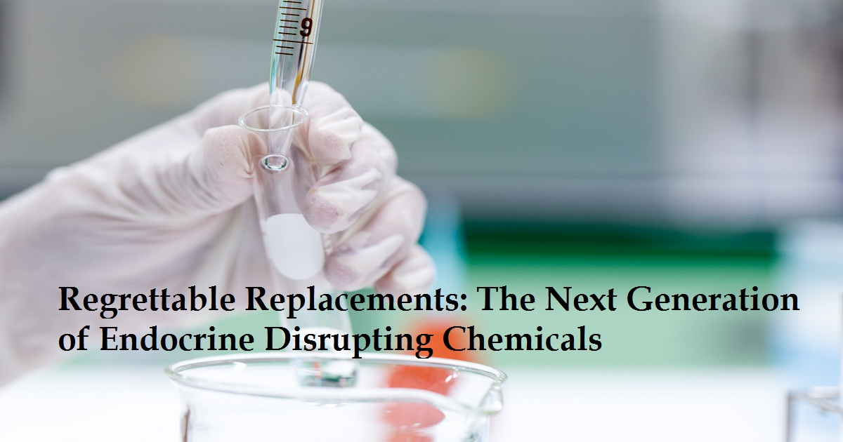 Regrettable Replacements: The Next Generation of Endocrine Disrupting Chemicals